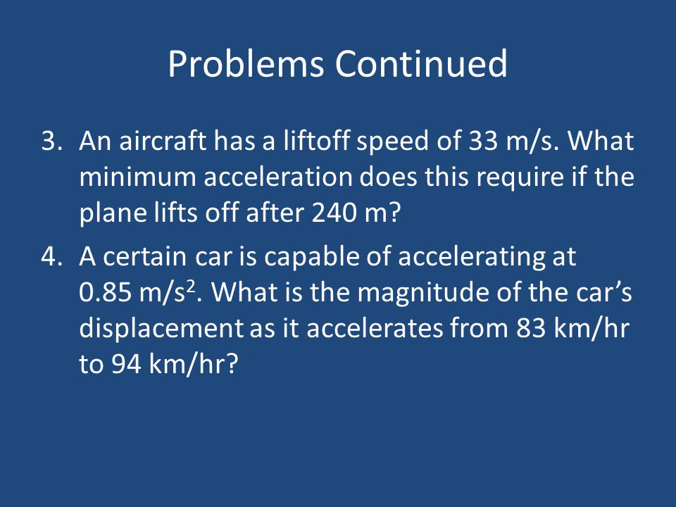Problems Continued 3.An aircraft has a liftoff speed of 33 m/s. What minimum acceleration does this require if the plane lifts off after 240 m? 4.A ce