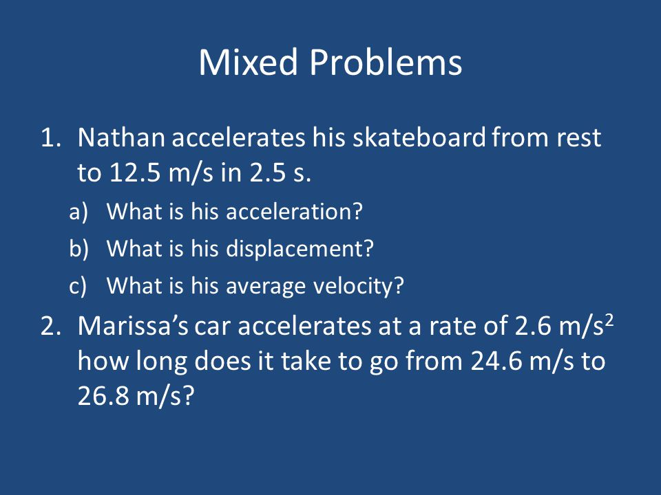 Mixed Problems 1.Nathan accelerates his skateboard from rest to 12.5 m/s in 2.5 s. a)What is his acceleration? b)What is his displacement? c)What is h