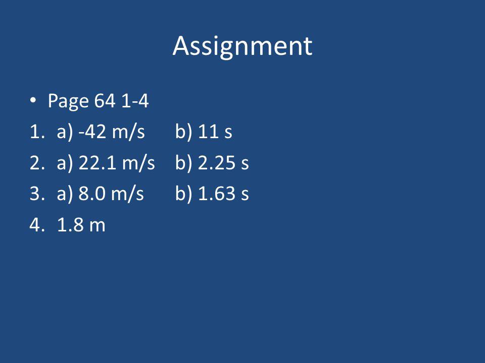 Assignment Page 64 1-4 1.a) -42 m/s b) 11 s 2.a) 22.1 m/sb) 2.25 s 3.a) 8.0 m/sb) 1.63 s 4.1.8 m