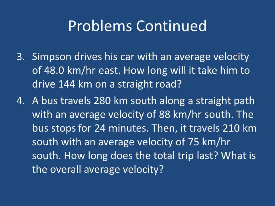 Problems Continued 3.Simpson drives his car with an average velocity of 48.0 km/hr east. How long will it take him to drive 144 km on a straight road?