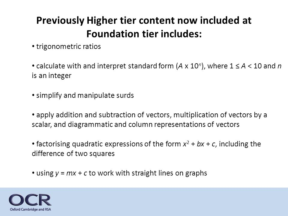 Previously Higher tier content now included at Foundation tier includes: trigonometric ratios calculate with and interpret standard form (A x 10 n ), where 1 ≤ A < 10 and n is an integer simplify and manipulate surds apply addition and subtraction of vectors, multiplication of vectors by a scalar, and diagrammatic and column representations of vectors factorising quadratic expressions of the form x 2 + bx + c, including the difference of two squares using y = mx + c to work with straight lines on graphs