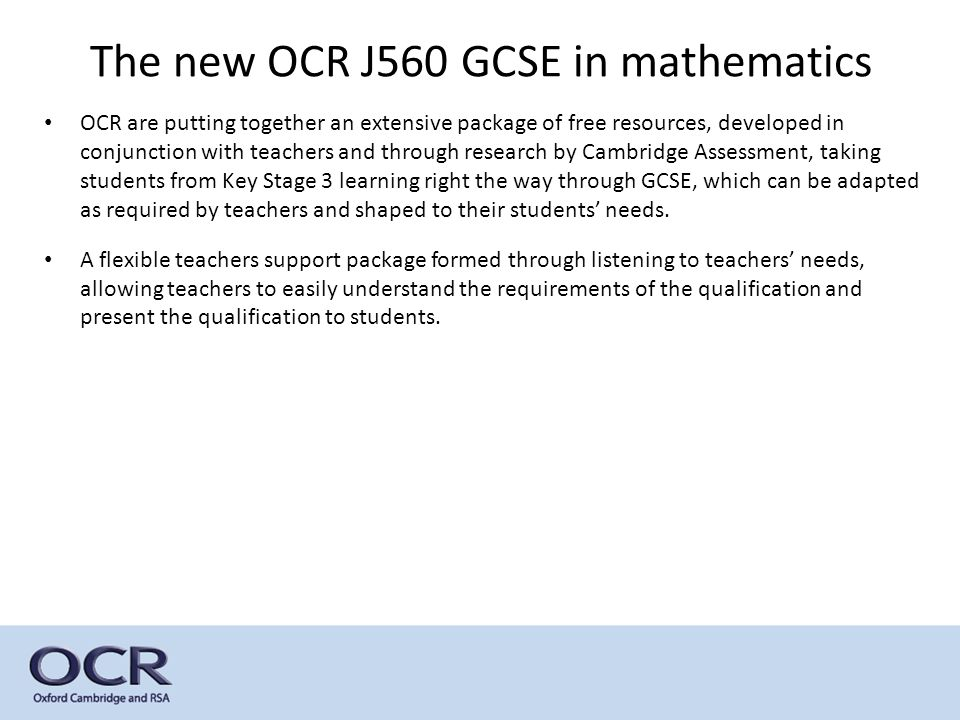 The new OCR J560 GCSE in mathematics OCR are putting together an extensive package of free resources, developed in conjunction with teachers and through research by Cambridge Assessment, taking students from Key Stage 3 learning right the way through GCSE, which can be adapted as required by teachers and shaped to their students' needs.