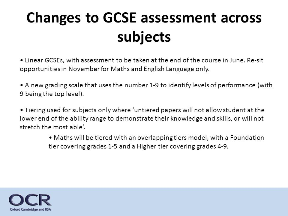 Changes to GCSE assessment across subjects Linear GCSEs, with assessment to be taken at the end of the course in June. Re-sit opportunities in Novembe