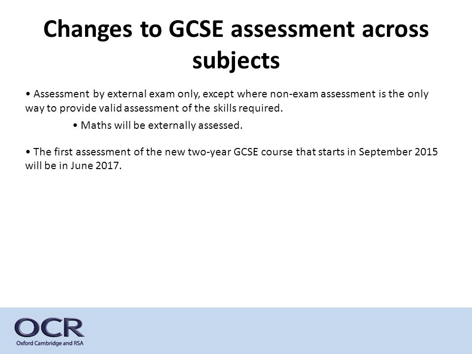 Changes to GCSE assessment across subjects Assessment by external exam only, except where non-exam assessment is the only way to provide valid assessment of the skills required.