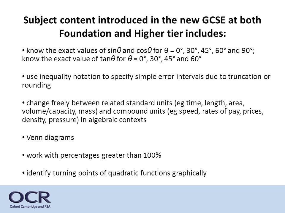 Subject content introduced in the new GCSE at both Foundation and Higher tier includes: know the exact values of sin θ and cos θ for θ = 0°, 30°, 45°,