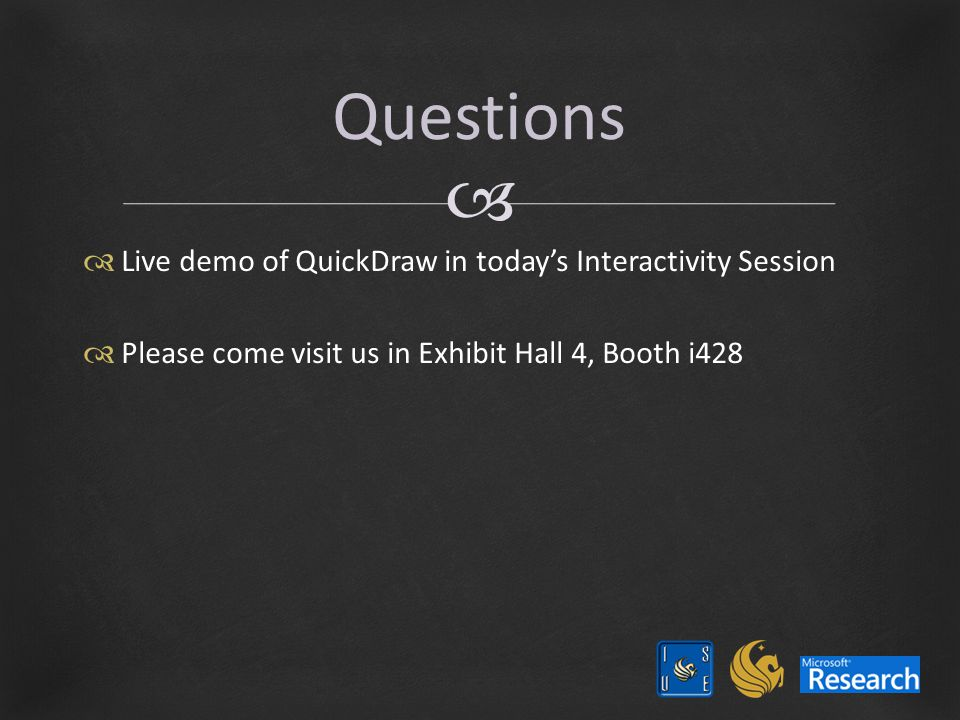   Live demo of QuickDraw in today's Interactivity Session  Please come visit us in Exhibit Hall 4, Booth i428 Questions