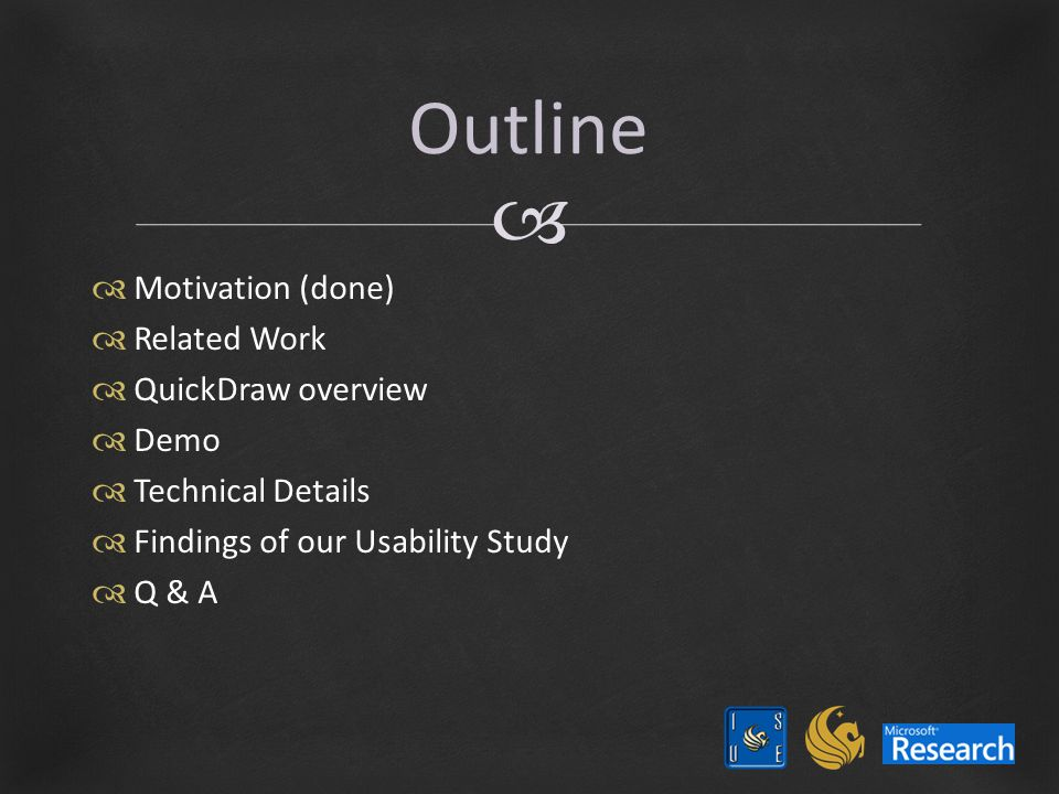   Motivation (done)  Related Work  QuickDraw overview  Demo  Technical Details  Findings of our Usability Study  Q & A Outline