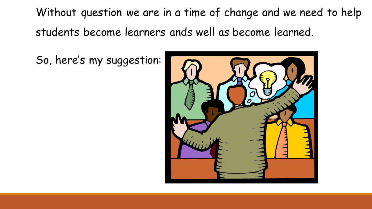 Without question we are in a time of change and we need to help students become learners ands well as become learned. So, here's my suggestion: