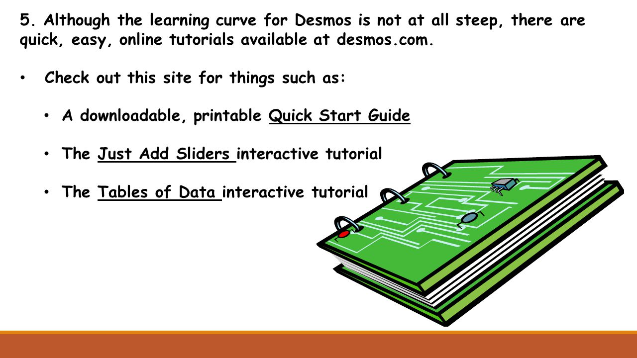 5. Although the learning curve for Desmos is not at all steep, there are quick, easy, online tutorials available at desmos.com. Check out this site fo
