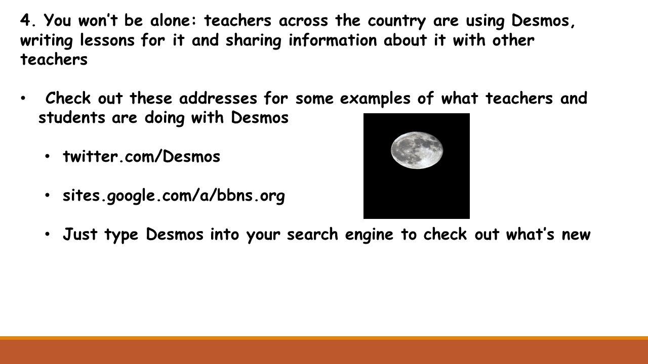 4. You won't be alone: teachers across the country are using Desmos, writing lessons for it and sharing information about it with other teachers Check