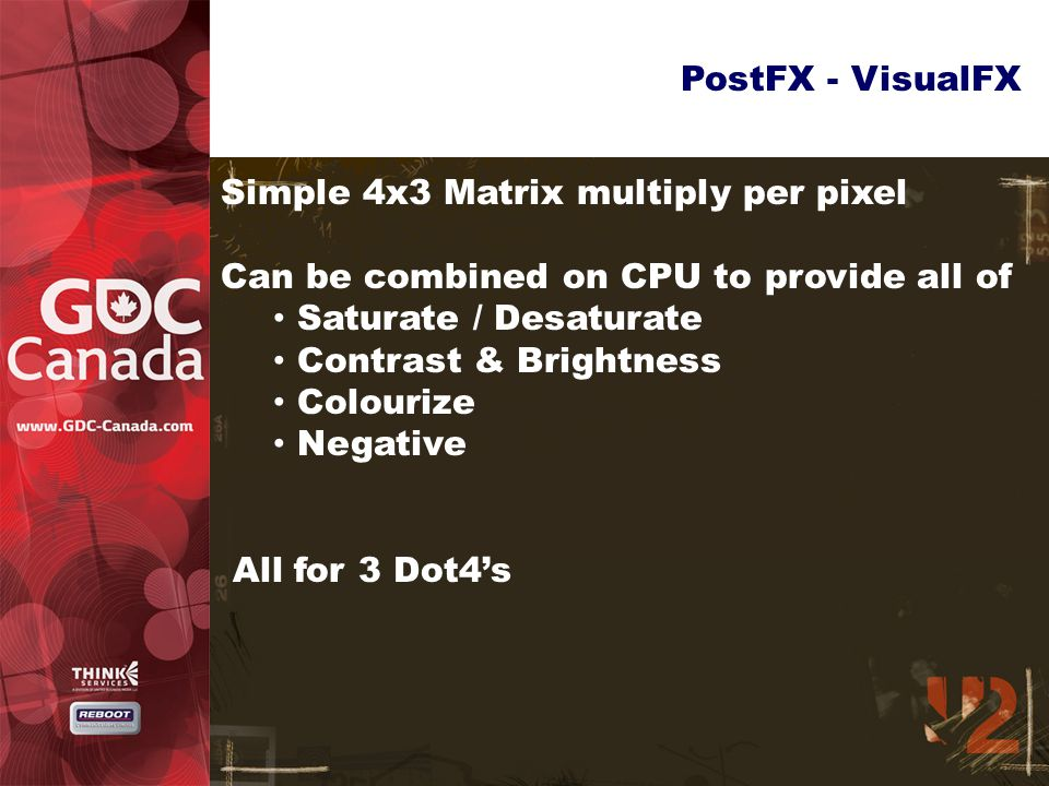 PostFX - VisualFX Simple 4x3 Matrix multiply per pixel Can be combined on CPU to provide all of Saturate / Desaturate Contrast & Brightness Colourize Negative All for 3 Dot4's