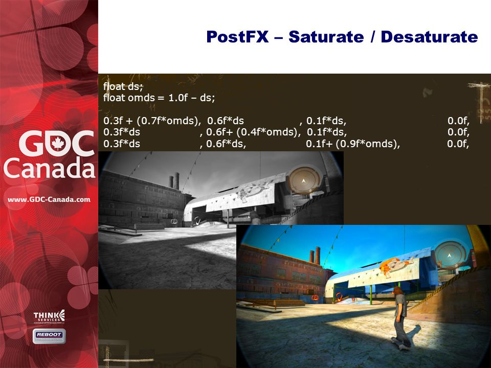 PostFX – Saturate / Desaturate float ds; float omds = 1.0f – ds; 0.3f + (0.7f*omds), 0.6f*ds, 0.1f*ds, 0.0f, 0.3f*ds, 0.6f+ (0.4f*omds), 0.1f*ds, 0.0f, 0.3f*ds, 0.6f*ds, 0.1f+ (0.9f*omds),0.0f,