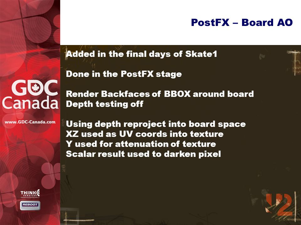 PostFX – Board AO Added in the final days of Skate1 Done in the PostFX stage Render Backfaces of BBOX around board Depth testing off Using depth reproject into board space XZ used as UV coords into texture Y used for attenuation of texture Scalar result used to darken pixel
