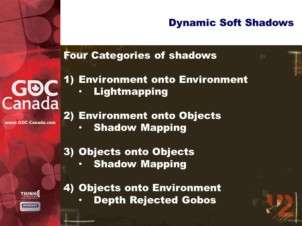 Dynamic Soft Shadows Four Categories of shadows 1)Environment onto Environment Lightmapping 2)Environment onto Objects Shadow Mapping 3)Objects onto Objects Shadow Mapping 4)Objects onto Environment Depth Rejected Gobos