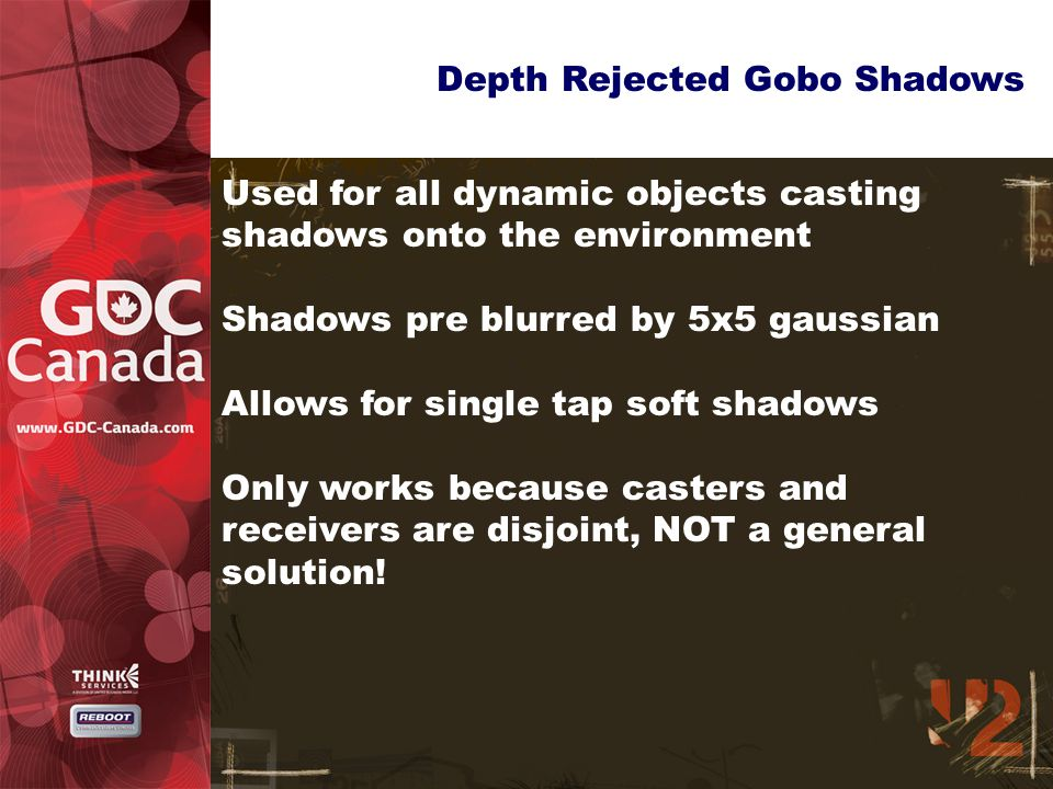 Depth Rejected Gobo Shadows Used for all dynamic objects casting shadows onto the environment Shadows pre blurred by 5x5 gaussian Allows for single tap soft shadows Only works because casters and receivers are disjoint, NOT a general solution!