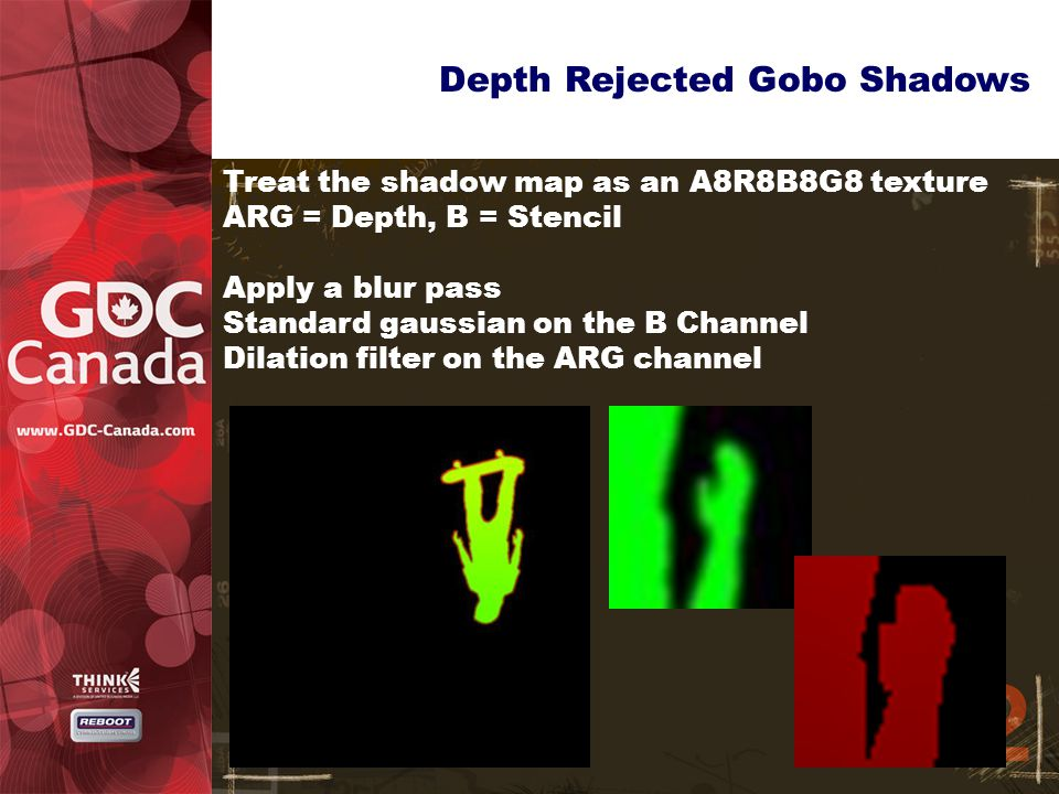 Depth Rejected Gobo Shadows Treat the shadow map as an A8R8B8G8 texture ARG = Depth, B = Stencil Apply a blur pass Standard gaussian on the B Channel Dilation filter on the ARG channel