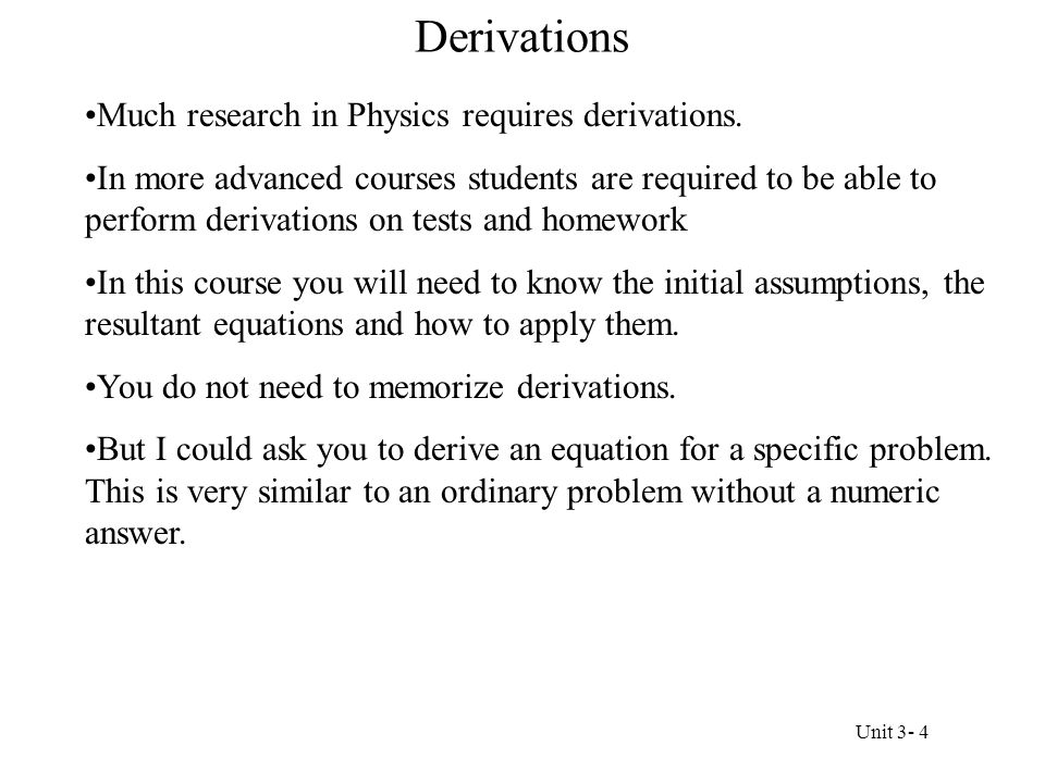 Derivations Much research in Physics requires derivations. In more advanced courses students are required to be able to perform derivations on tests a