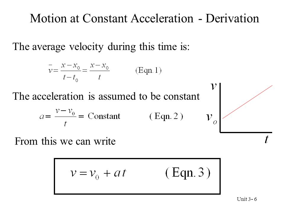 Motion at Constant Acceleration - Derivation Because the velocity increases at a uniform rate, the average velocity is the average of the initial and final velocities From the definition of average velocity And thus Unit 3- 7