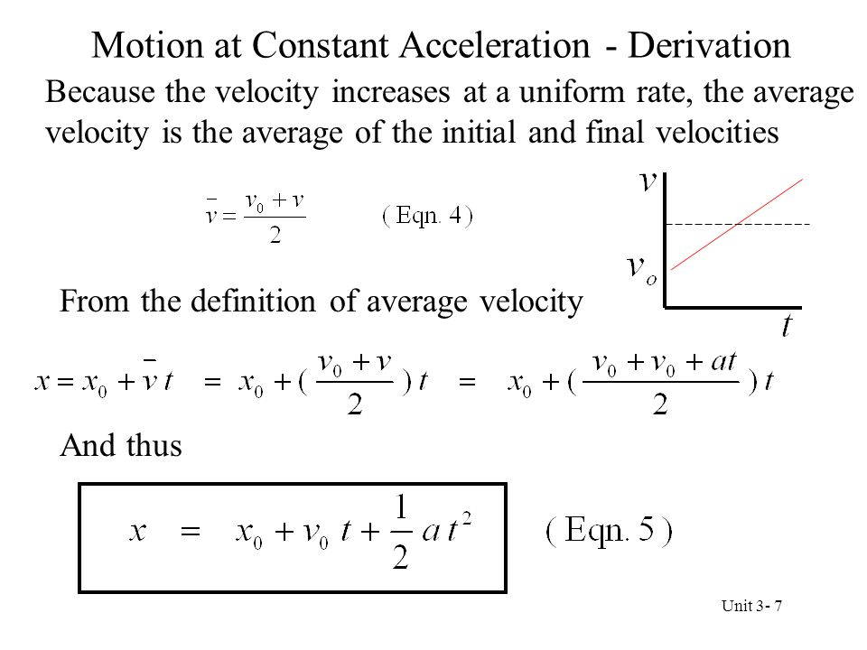 Equations for Motion at Constant Acceleration The book derives one more equation by eliminating time The notation in the equations has changed At t = 0, x 0 is the displacement and v 0 is the velocity At a later time t, x is the displacement and v is the velocity Unit 3- 8