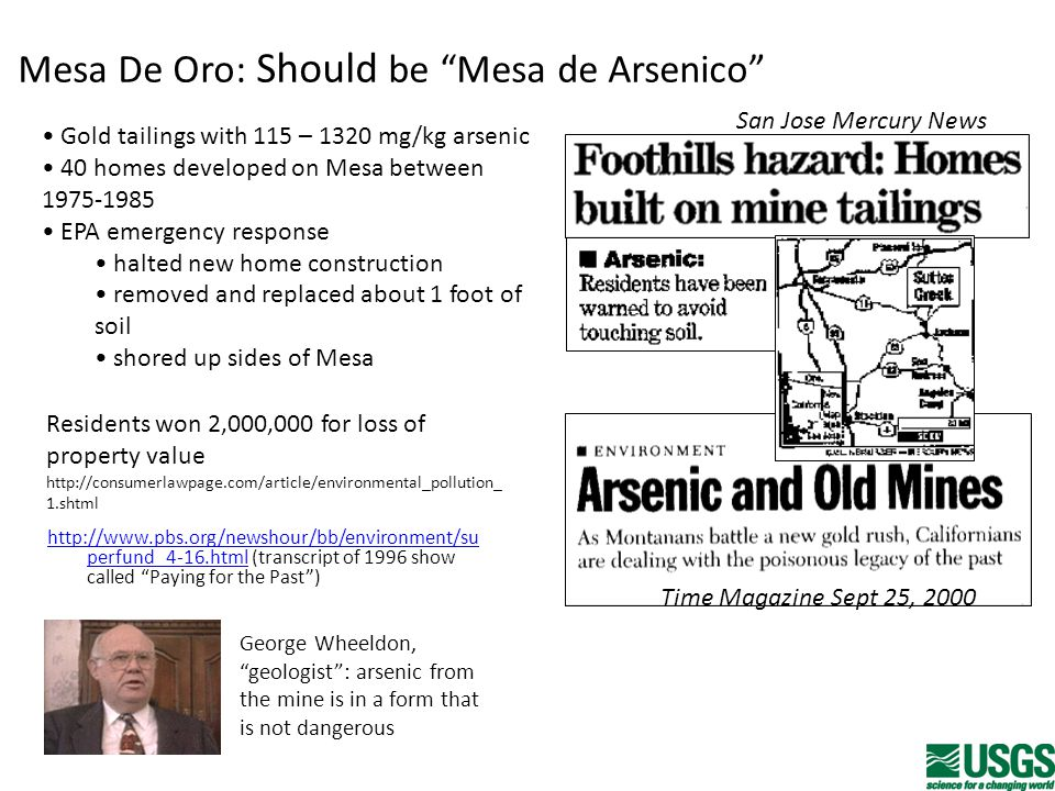 Mesa De Oro: Should be Mesa de Arsenico http://www.pbs.org/newshour/bb/environment/su perfund_4-16.htmlhttp://www.pbs.org/newshour/bb/environment/su perfund_4-16.html (transcript of 1996 show called Paying for the Past ) Gold tailings with 115 – 1320 mg/kg arsenic 40 homes developed on Mesa between 1975-1985 EPA emergency response halted new home construction removed and replaced about 1 foot of soil shored up sides of Mesa George Wheeldon, geologist : arsenic from the mine is in a form that is not dangerous Time Magazine Sept 25, 2000 San Jose Mercury News Residents won 2,000,000 for loss of property value http://consumerlawpage.com/article/environmental_pollution_ 1.shtml