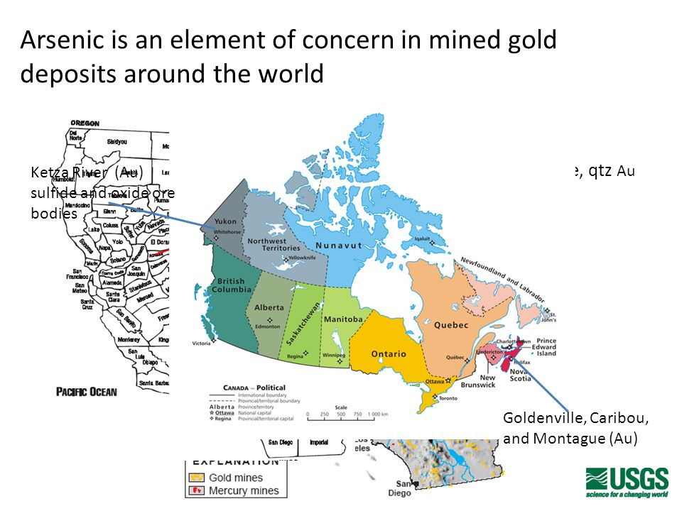 Arsenic is an element of concern in mined gold deposits around the world Don Pedro Harvard/Jamestown Kelly/Rand (Au/Ag) Ruth Mine (Cu) Spenceville (Cu-Au-Ag) Lava Cap (Nevada) Empire Mine (Nevada) low-sulfide, qtz Au Argonaut Mine (Au) Ketza River (Au) sulfide and oxide ore bodies Goldenville, Caribou, and Montague (Au)