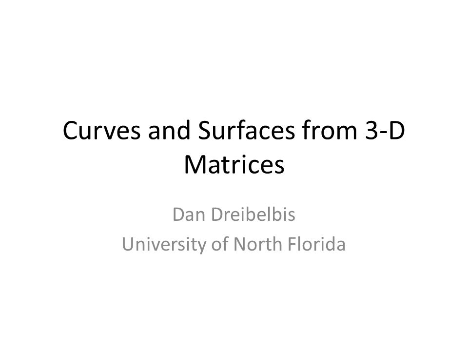 Curves and Surfaces from 3-D Matrices Dan Dreibelbis University of North Florida