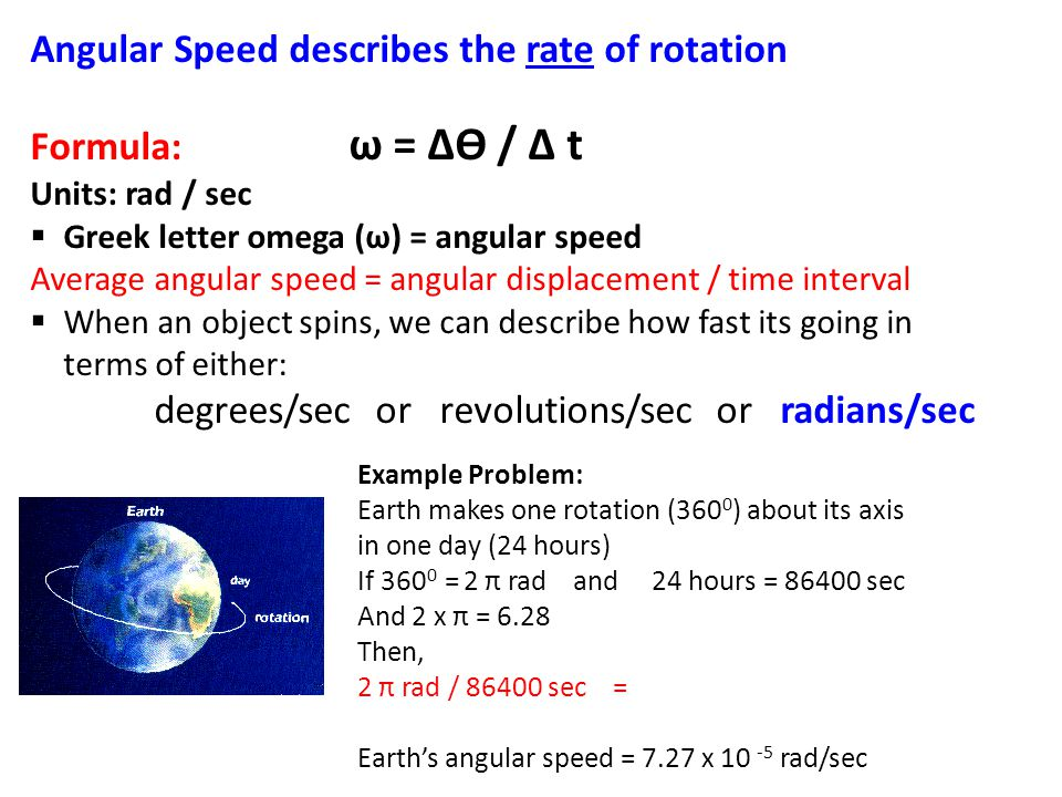 Angular Speed describes the rate of rotation Formula: ω = ∆ϴ / ∆ t Units: rad / sec  Greek letter omega (ω) = angular speed Average angular speed = a