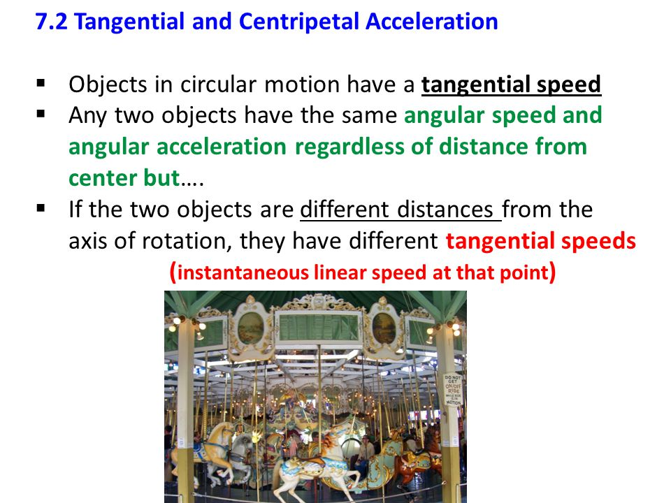 7.2 Tangential and Centripetal Acceleration  Objects in circular motion have a tangential speed  Any two objects have the same angular speed and ang