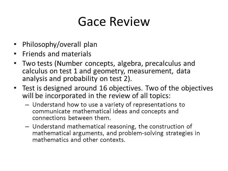 Gace Review Philosophy/overall plan Friends and materials Two tests (Number concepts, algebra, precalculus and calculus on test 1 and geometry, measurement, data analysis and probability on test 2).