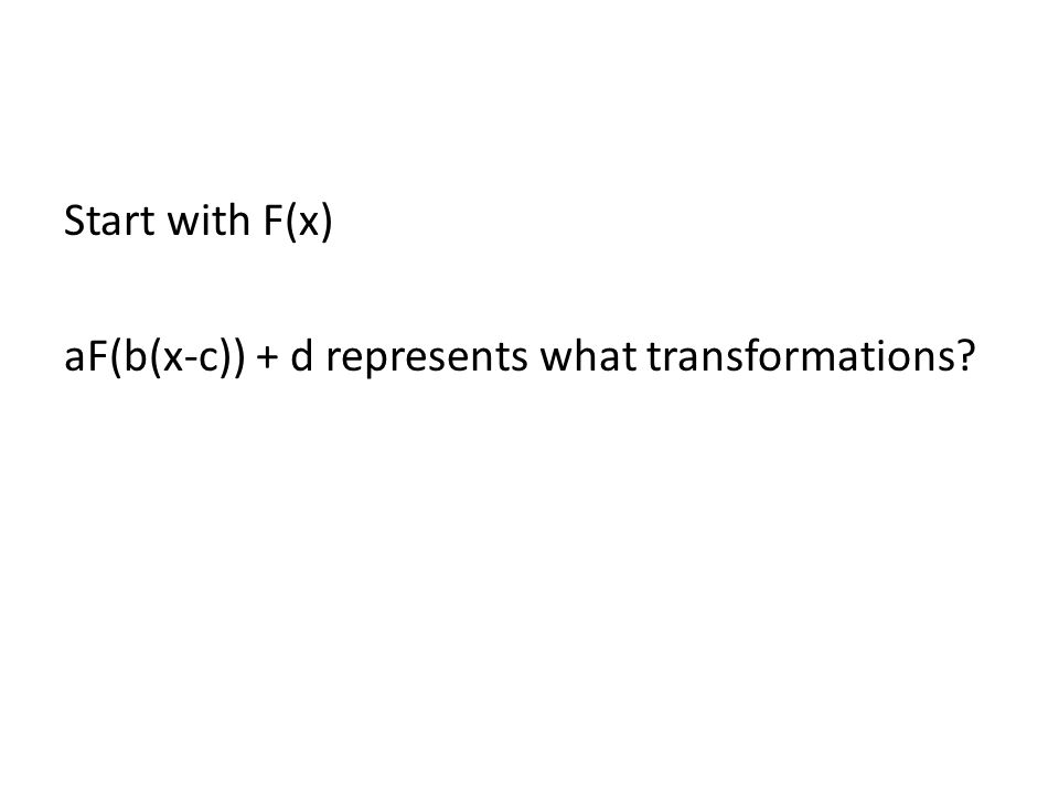 Start with F(x) aF(b(x-c)) + d represents what transformations