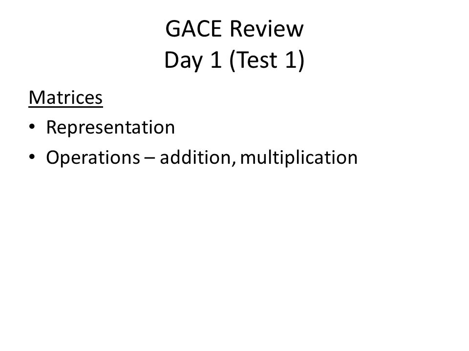 GACE Review Day 1 (Test 1) Matrices Representation Operations – addition, multiplication