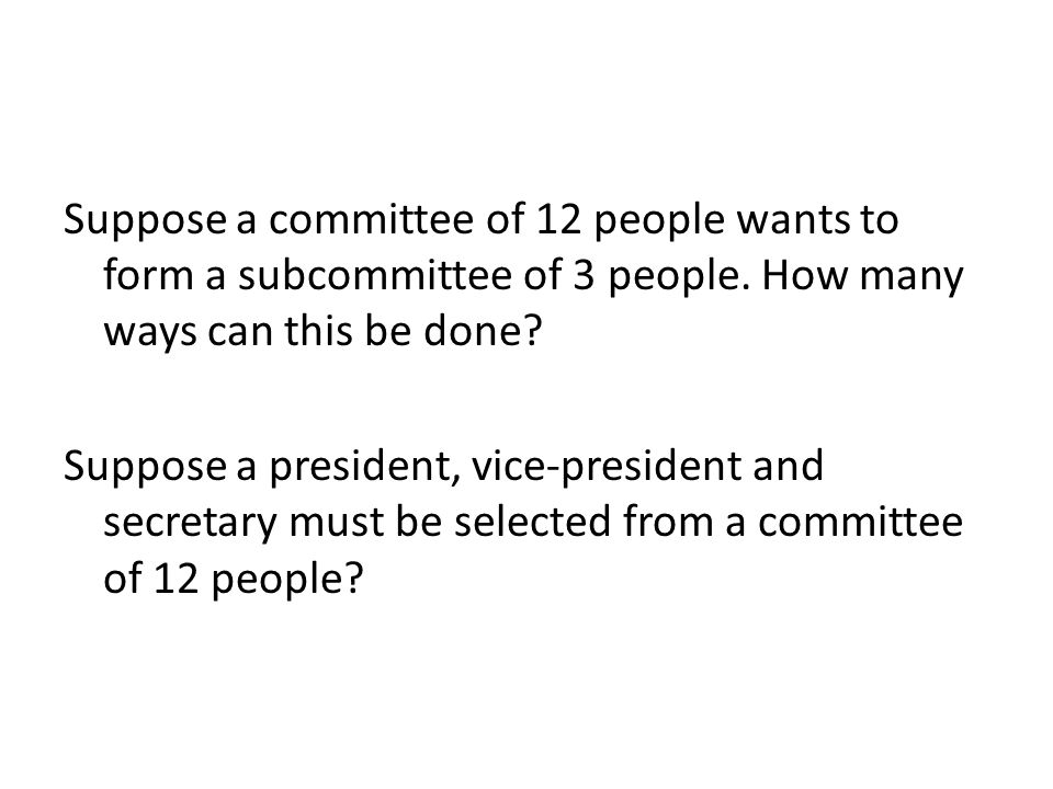 Suppose a committee of 12 people wants to form a subcommittee of 3 people.
