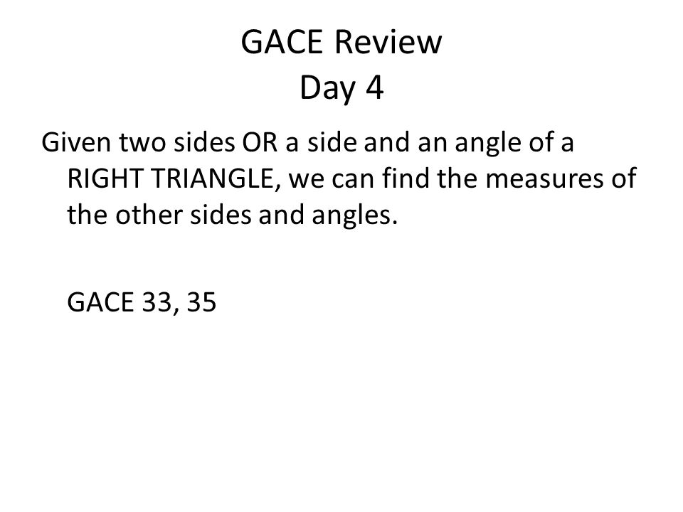 GACE Review Day 4 Given two sides OR a side and an angle of a RIGHT TRIANGLE, we can find the measures of the other sides and angles.