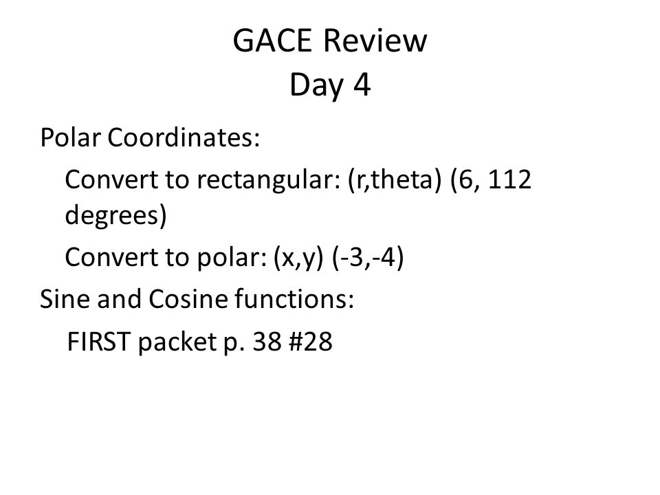 GACE Review Day 4 Polar Coordinates: Convert to rectangular: (r,theta) (6, 112 degrees) Convert to polar: (x,y) (-3,-4) Sine and Cosine functions: FIRST packet p.