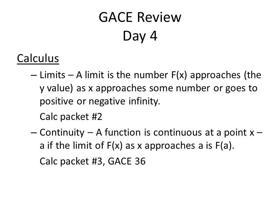 GACE Review Day 4 Calculus – Limits – A limit is the number F(x) approaches (the y value) as x approaches some number or goes to positive or negative infinity.