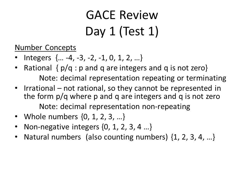 GACE Review Day 1 (Test 1) Number Concepts Integers {… -4, -3, -2, -1, 0, 1, 2, …} Rational { p/q : p and q are integers and q is not zero} Note: decimal representation repeating or terminating Irrational – not rational, so they cannot be represented in the form p/q where p and q are integers and q is not zero Note: decimal representation non-repeating Whole numbers {0, 1, 2, 3, …} Non-negative integers {0, 1, 2, 3, 4 …} Natural numbers (also counting numbers) {1, 2, 3, 4, …}