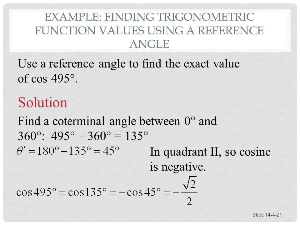 EXAMPLE: FINDING TRIGONOMETRIC FUNCTION VALUES USING A REFERENCE ANGLE Slide 14-4-21 Use a reference angle to find the exact value of cos 495°. Soluti