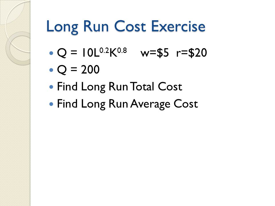 Long Run Cost Exercise Q = 10L 0.2 K 0.8 w=$5 r=$20 Q = 200 Find Long Run Total Cost Find Long Run Average Cost