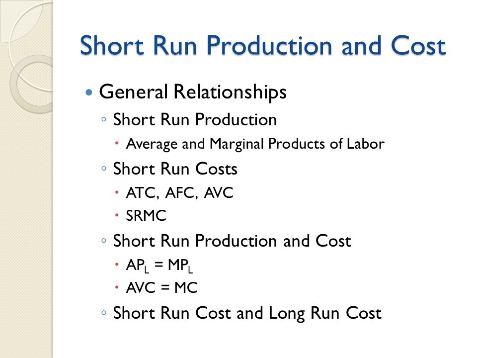 Short Run Production and Cost General Relationships ◦ Short Run Production  Average and Marginal Products of Labor ◦ Short Run Costs  ATC, AFC, AVC  SRMC ◦ Short Run Production and Cost  AP L = MP L  AVC = MC ◦ Short Run Cost and Long Run Cost