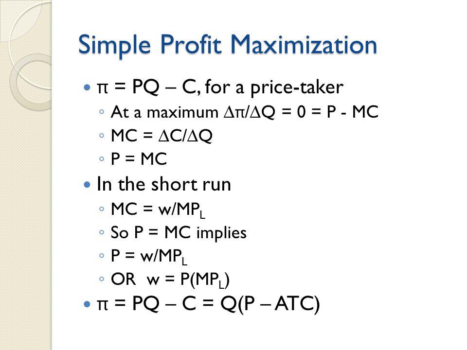 Simple Profit Maximization π = PQ – C, for a price-taker ◦ At a maximum ∆ π /∆Q = 0 = P - MC ◦ MC = ∆C/∆Q ◦ P = MC In the short run ◦ MC = w/MP L ◦ So P = MC implies ◦ P = w/MP L ◦ OR w = P(MP L ) π = PQ – C = Q(P – ATC)