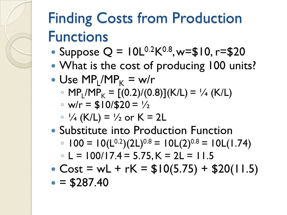 Finding Costs from Production Functions Suppose Q = 10L 0.2 K 0.8, w=$10, r=$20 What is the cost of producing 100 units.