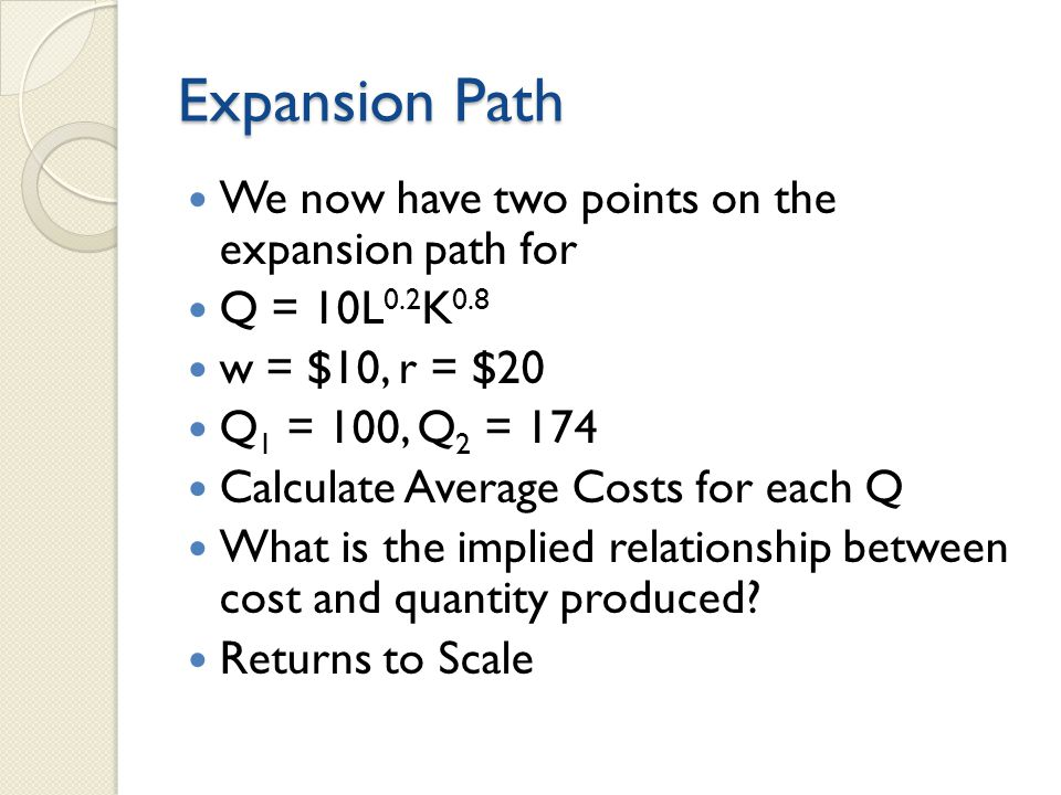 Expansion Path We now have two points on the expansion path for Q = 10L 0.2 K 0.8 w = $10, r = $20 Q 1 = 100, Q 2 = 174 Calculate Average Costs for each Q What is the implied relationship between cost and quantity produced.