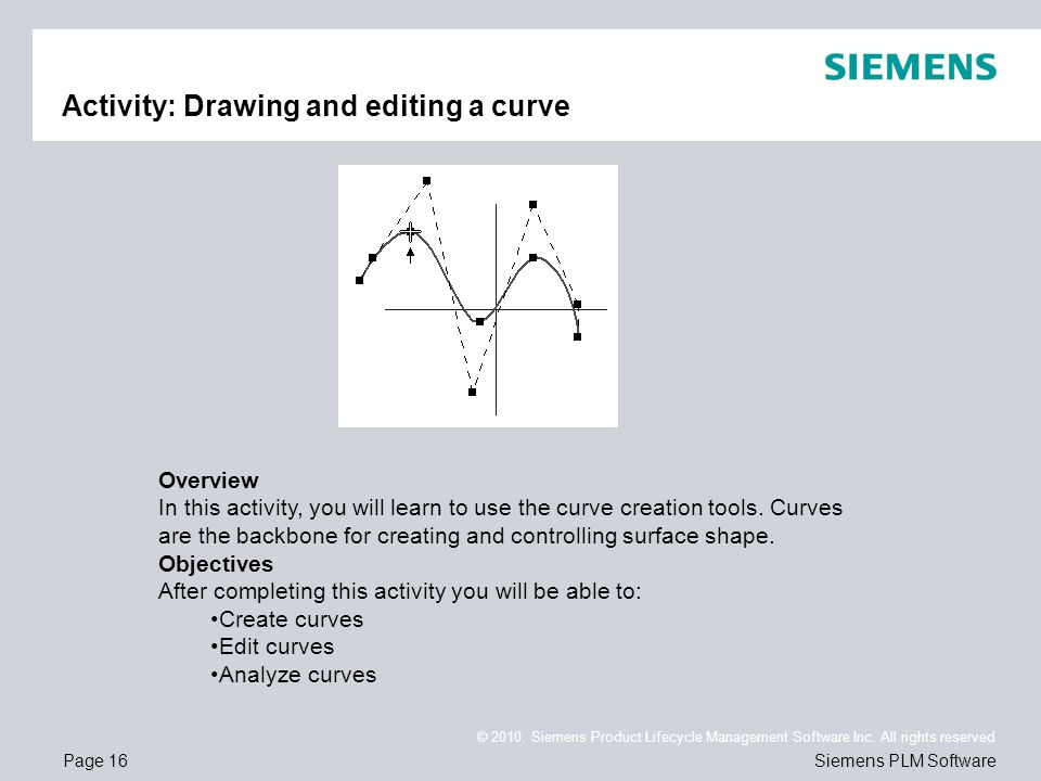Page 16 © 2010. Siemens Product Lifecycle Management Software Inc. All rights reserved Siemens PLM Software Activity: Drawing and editing a curve Over