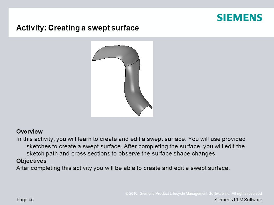 Page 45 © 2010. Siemens Product Lifecycle Management Software Inc. All rights reserved Siemens PLM Software Activity: Creating a swept surface Overvie