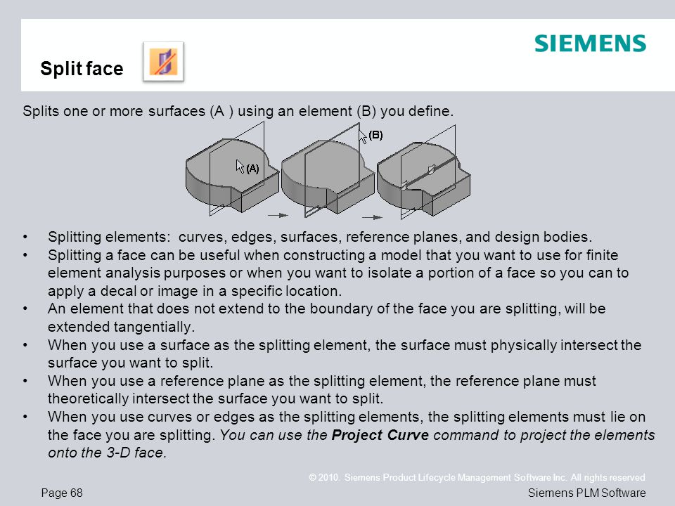 Page 68 © 2010. Siemens Product Lifecycle Management Software Inc. All rights reserved Siemens PLM Software Split face Splits one or more surfaces (A