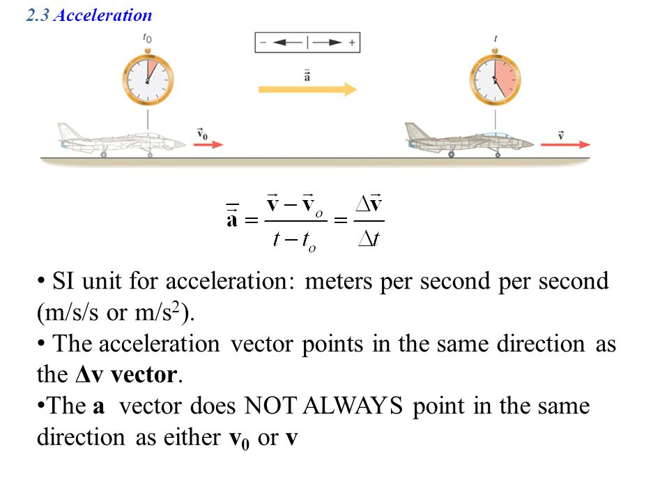 2.3 Acceleration SI unit for acceleration: meters per second per second (m/s/s or m/s 2 ). The acceleration vector points in the same direction as the