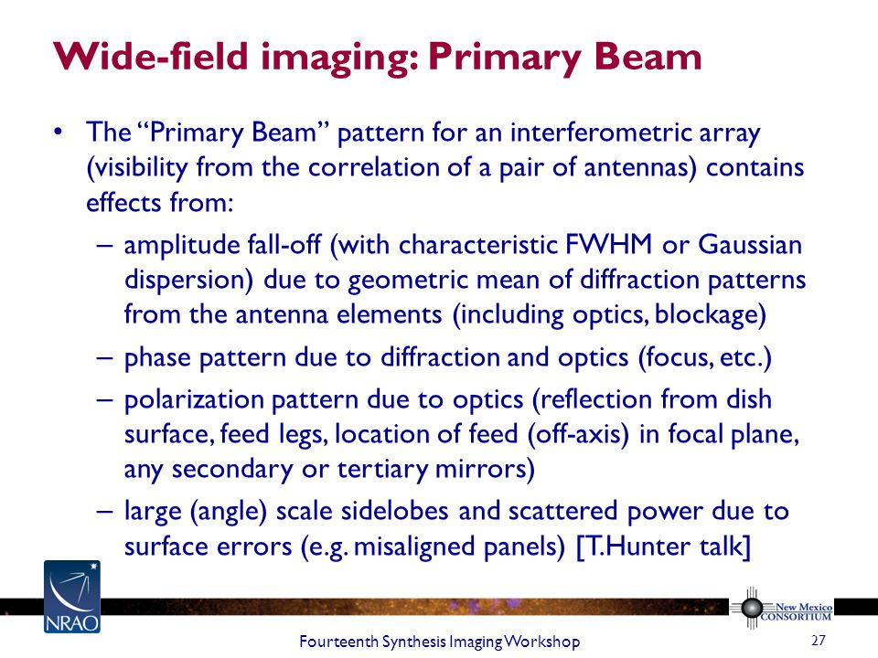 Wide-field imaging: Primary Beam The Primary Beam pattern for an interferometric array (visibility from the correlation of a pair of antennas) contains effects from: – amplitude fall-off (with characteristic FWHM or Gaussian dispersion) due to geometric mean of diffraction patterns from the antenna elements (including optics, blockage) – phase pattern due to diffraction and optics (focus, etc.) – polarization pattern due to optics (reflection from dish surface, feed legs, location of feed (off-axis) in focal plane, any secondary or tertiary mirrors) – large (angle) scale sidelobes and scattered power due to surface errors (e.g.