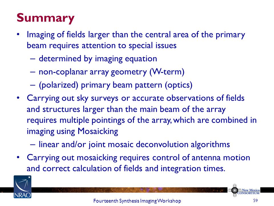 Summary Imaging of fields larger than the central area of the primary beam requires attention to special issues – determined by imaging equation – non-coplanar array geometry (W-term) – (polarized) primary beam pattern (optics) Carrying out sky surveys or accurate observations of fields and structures larger than the main beam of the array requires multiple pointings of the array, which are combined in imaging using Mosaicking – linear and/or joint mosaic deconvolution algorithms Carrying out mosaicking requires control of antenna motion and correct calculation of fields and integration times.
