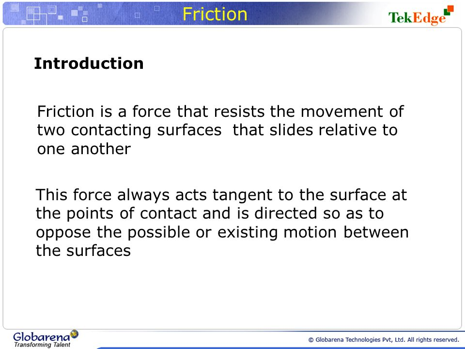 Introduction Friction is a force that resists the movement of two contacting surfaces that slides relative to one another This force always acts tangent to the surface at the points of contact and is directed so as to oppose the possible or existing motion between the surfaces
