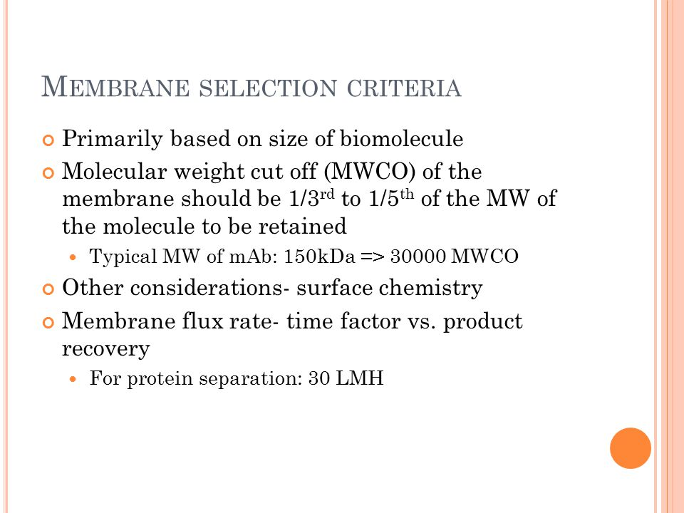M EMBRANE SELECTION CRITERIA Primarily based on size of biomolecule Molecular weight cut off (MWCO) of the membrane should be 1/3 rd to 1/5 th of the MW of the molecule to be retained Typical MW of mAb: 150kDa => 30000 MWCO Other considerations- surface chemistry Membrane flux rate- time factor vs.